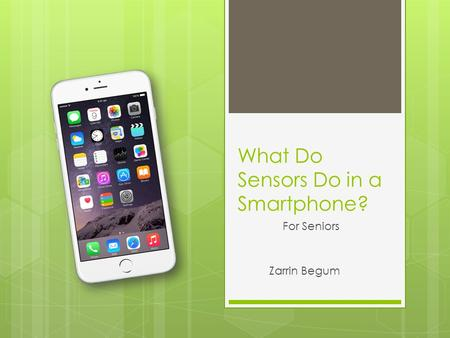 What Do Sensors Do in a Smartphone? For Seniors Zarrin Begum.