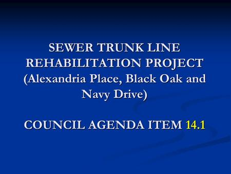SEWER TRUNK LINE REHABILITATION PROJECT (Alexandria Place, Black Oak and Navy Drive) COUNCIL AGENDA ITEM 14.1.