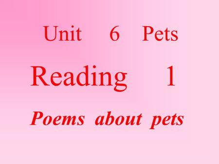 Reading 1 Poems about pets Unit 6 Pets. New words :  chase 追 catch 捉住 wide 张大的 hunt 寻找  hide 藏 build 建造 camp 营地 stick 棒  Bite 咬 fight 打架/大仗 end 最后.
