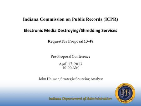 Indiana Commission on Public Records (ICPR) Electronic Media Destroying/Shredding Services Request for Proposal 13-48 Pre-Proposal Conference April 17,
