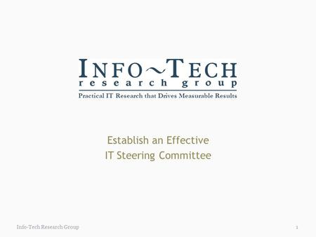 Practical IT Research that Drives Measurable Results 1Info-Tech Research Group Establish an Effective IT Steering Committee.