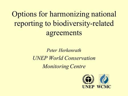 Options for harmonizing national reporting to biodiversity-related agreements Peter Herkenrath UNEP World Conservation Monitoring Centre.