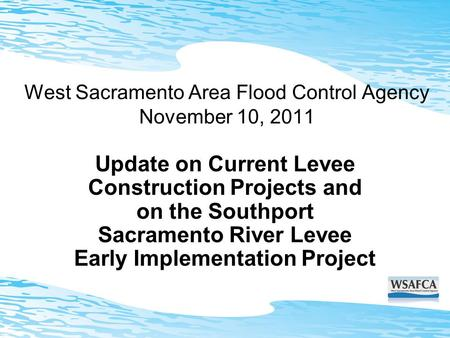 West Sacramento Area Flood Control Agency November 10, 2011 Update on Current Levee Construction Projects and on the Southport Sacramento River Levee Early.