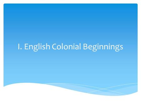 I. English Colonial Beginnings.  Early English attempts at colonization failed embarrassingly.  Sir Walter Raleigh and the Roanoke Island Colony, aka.