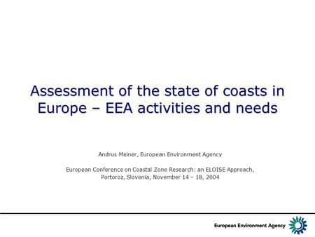Assessment of the state of coasts in Europe – EEA activities and needs Andrus Meiner, European Environment Agency European Conference on Coastal Zone Research: