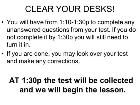 CLEAR YOUR DESKS! You will have from 1:10-1:30p to complete any unanswered questions from your test. If you do not complete it by 1:30p you will still.