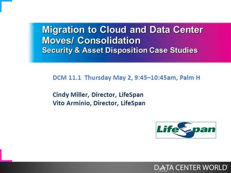 Migration to Cloud and Data Center Moves/ Consolidation Security & Asset Disposition Case Studies DCM 11.1 Thursday May 2, 9:45–10:45am, Palm H Cindy Miller,