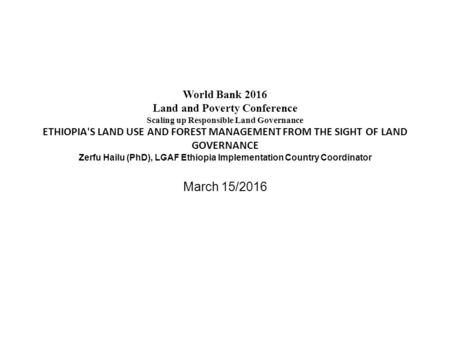 World Bank 2016 Land and Poverty Conference Scaling up Responsible Land Governance ETHIOPIA'S LAND USE AND FOREST MANAGEMENT FROM THE SIGHT OF LAND GOVERNANCE.
