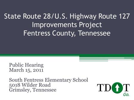 State Route 28/U.S. Highway Route 127 Improvements Project Fentress County, Tennessee Public Hearing March 15, 2011 South Fentress Elementary School 5018.