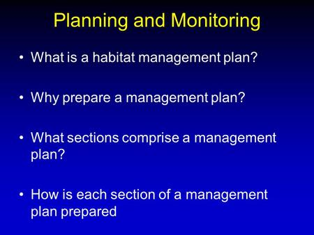 Planning and Monitoring What is a habitat management plan? Why prepare a management plan? What sections comprise a management plan? How is each section.