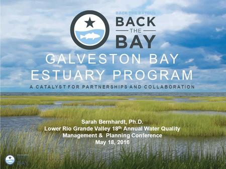 GALVESTON BAY ESTUARY PROGRAM A CATALYST FOR PARTNERSHIPS AND COLLABORATION Sarah Bernhardt, Ph.D. Lower Rio Grande Valley 18 th Annual Water Quality Management.