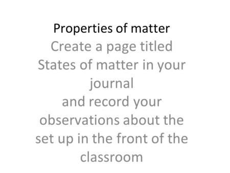 Properties of matter Create a page titled States of matter in your journal and record your observations about the set up in the front of the classroom.