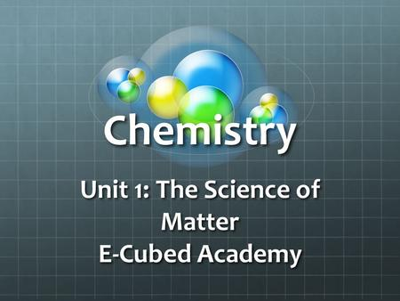 Chemistry Unit 1: The Science of Matter E-Cubed Academy.