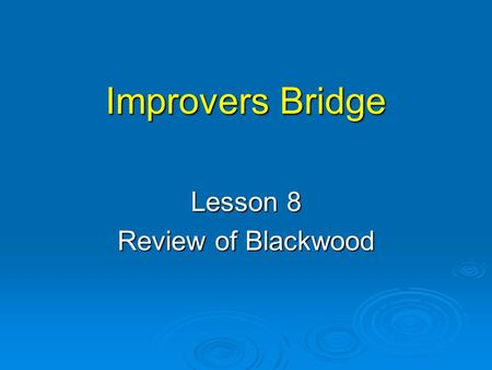 Improvers Bridge Lesson 8 Review of Blackwood. Blackwood  There are 2 versions:  Standard Blackwood  Roman Key Card Blackwood (RKCB)  Make sure you.