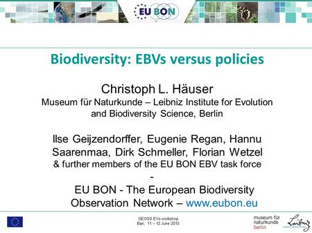 GEOSS EVs workshop Bari, 11 – 12 June 2015, Biodiversity: EBVs versus policies Christoph L. Häuser Museum für Naturkunde – Leibniz Institute for Evolution.
