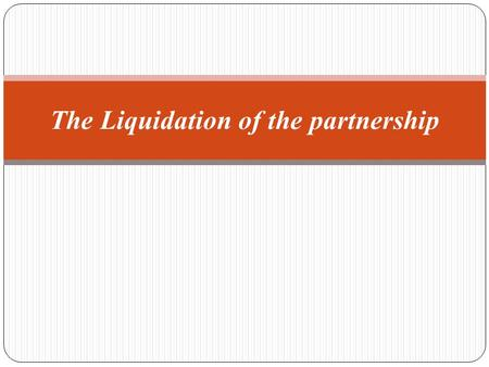 The Liquidation of the partnership. What is the meaning of Liquidation ? The liquidation means winding up partnership's activities- Why?? The partnership.