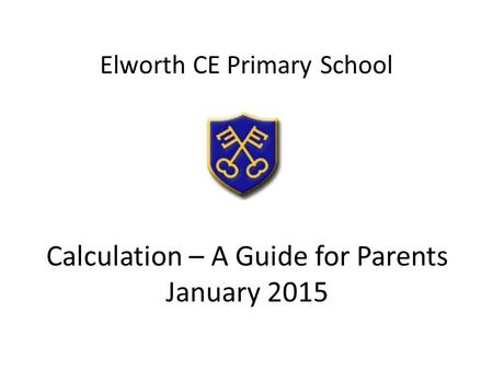 Calculation – A Guide for Parents January 2015 Elworth CE Primary School.