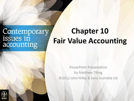 Chapter 10 Fair Value Accounting PowerPoint Presentation by Matthew Tilling ©2012 John Wiley & Sons Australia Ltd.
