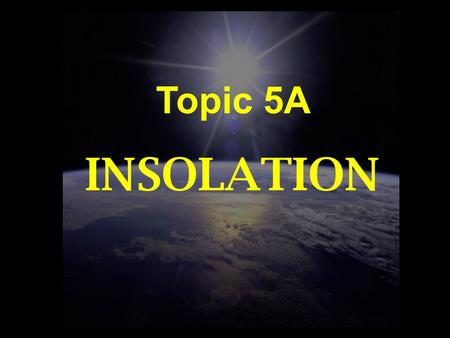 Topic 5A INSOLATION. WORDS TO KNOW Radiation Insolation Intensity Altitude Zenith Latitude Tropic of Cancer Tropic of Capricorn Solstice Equinox Duration.