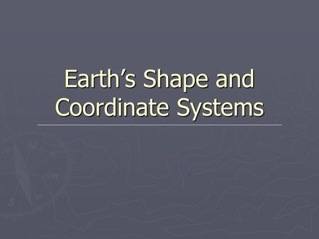 Earth's Shape and Coordinate Systems. Shape of Earth ► Oblate Spheroid – flattened sphere  Flatter at the poles  Bulges at the equator ► Diagram of.