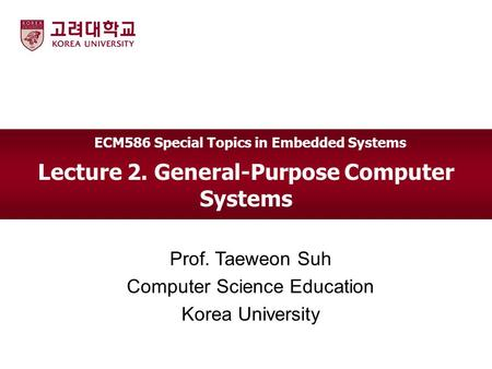 Lecture 2. General-Purpose Computer Systems Prof. Taeweon Suh Computer Science Education Korea University ECM586 Special Topics in Embedded Systems.