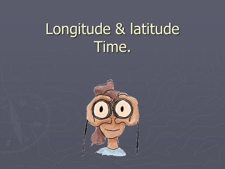 Longitude & latitude Time.. SHAPE Shape – The Earth is not a perfect sphere. The Earth is an oblate spheroid. –This means it is slightly flattened at.