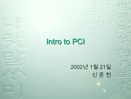 Intro to PCI 2002 년 1 월 21 일 신 준 헌. Contents PCI bus features General PCI bus model PCI Device vs. Function Specifications.