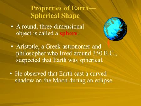 Aristotle, a Greek astronomer and philosopher who lived around 350 B.C., suspected that Earth was spherical. He observed that Earth cast a curved shadow.