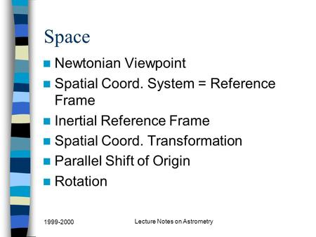 1999-2000 Lecture Notes on Astrometry Space Newtonian Viewpoint Spatial Coord. System = Reference Frame Inertial Reference Frame Spatial Coord. Transformation.