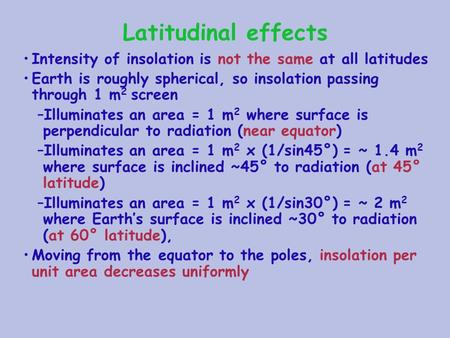 Latitudinal effects Intensity of insolation is not the same at all latitudes Earth is roughly spherical, so insolation passing through 1 m 2 screen –Illuminates.