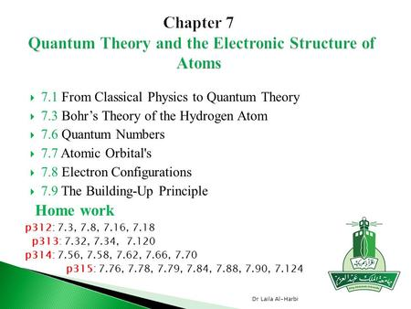  7.1 From Classical Physics to Quantum Theory  7.3 Bohr's Theory of the Hydrogen Atom  7.6 Quantum Numbers  7.7 Atomic Orbital's  7.8 Electron Configurations.