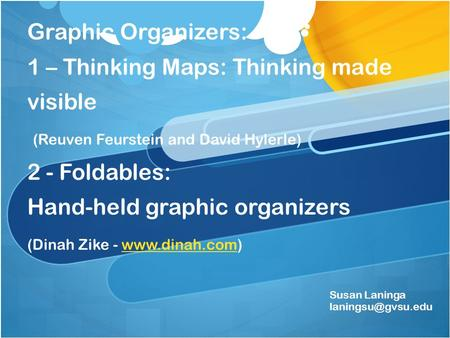 Graphic Organizers: 1 – Thinking Maps: Thinking made visible (Reuven Feurstein and David Hylerle) 2 - Foldables: Hand-held graphic organizers (Dinah Zike.