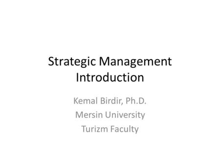 Strategic Management Introduction Kemal Birdir, Ph.D. Mersin University Turizm Faculty.