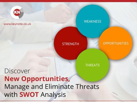 Discover New Opportunities, Manage and Eliminate Threats with SWOT Analysis www.keynote.co.uk.