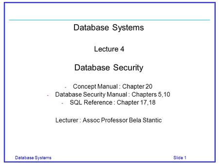 Database Systems Slide 1 Database Systems Lecture 4 Database Security - Concept Manual : Chapter 20 - Database Security Manual : Chapters 5,10 - SQL Reference.