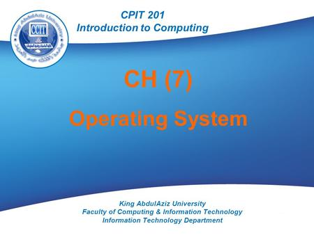 CPIT 201 King AbdulAziz University Faculty of Computing & Information Technology Information Technology Department CH (7) Operating System CPIT 201 Introduction.