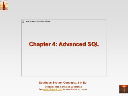 Database System Concepts, 5th Ed. ©Silberschatz, Korth and Sudarshan See www.db-book.com for conditions on re-usewww.db-book.com Chapter 4: Advanced SQL.