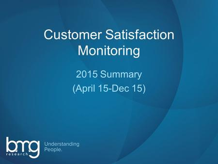 Slide 1 Customer Satisfaction Monitoring 2015 Summary (April 15-Dec 15)