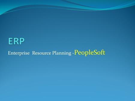 Enterprise Resource Planning - PeopleSoft. An ERP system is a business support system that maintains in a single database the data needed for a variety.