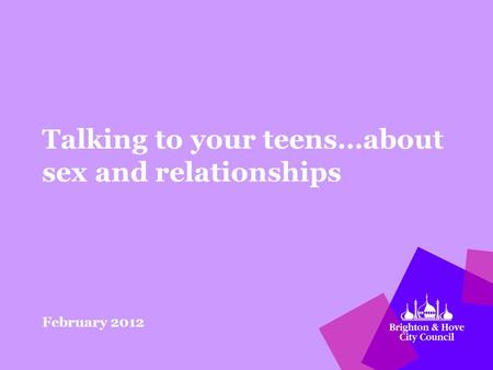 Talking to your teens…about sex and relationships February 2012.
