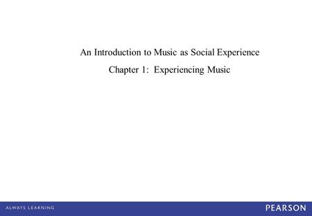 An Introduction to Music as Social Experience Chapter 1: Experiencing Music.