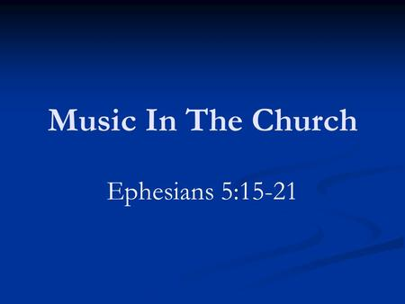 Music In The Church Ephesians 5:15-21. Controversial Issue Some leave the impression that God said little or nothing about it Need to be content with.