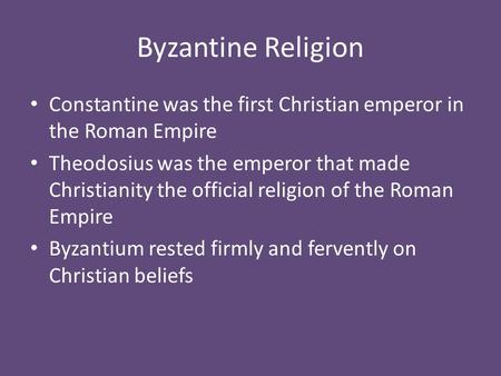 Byzantine Religion Constantine was the first Christian emperor in the Roman Empire Theodosius was the emperor that made Christianity the official religion.