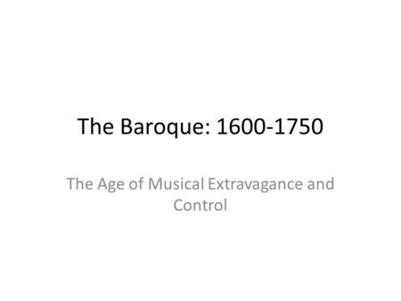 The Baroque: 1600-1750 The Age of Musical Extravagance and Control.