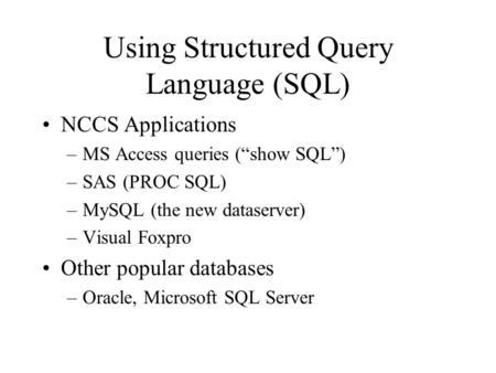 "Using Structured Query Language (SQL) NCCS Applications –MS Access queries (""show SQL"") –SAS (PROC SQL) –MySQL (the new dataserver) –Visual Foxpro Other."
