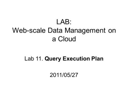 LAB: Web-scale Data Management on a Cloud Lab 11. Query Execution Plan 2011/05/27.