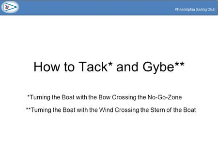 How to Tack* and Gybe** *Turning the Boat with the Bow Crossing the No-Go-Zone **Turning the Boat with the Wind Crossing the Stern of the Boat.