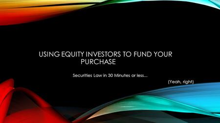 USING EQUITY INVESTORS TO FUND YOUR PURCHASE Securities Law in 30 Minutes or less... (Yeah, right)