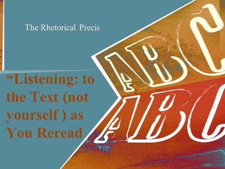 """Listening: to the Text (not yourself ) as You Reread The Rhetorical Precis."