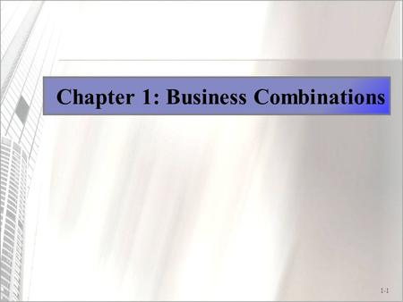 1-1 Chapter 1: Business Combinations. 1-2 Business Combinations: Objectives 1.Understand the economic motivations underlying business combinations. 2.Learn.